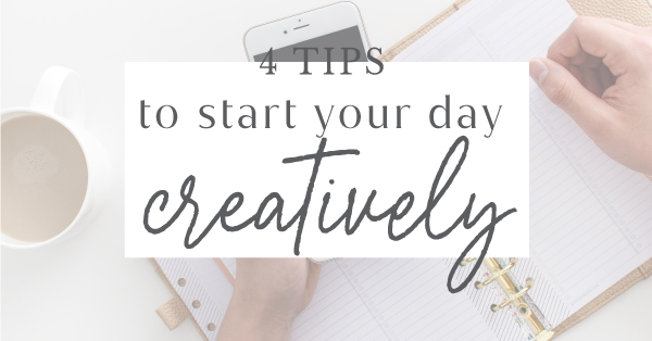 4 tips to Start your Day Creatively